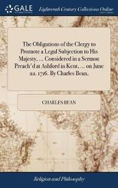 The Obligations of the Clergy to Promote a Legal Subjection to His Majesty, ... Considered in a Sermon Preach'd at Ashford in Kent, ... on June 22. 1716. by Charles Bean, by Charles Bean