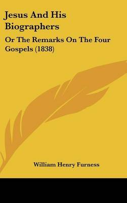 Jesus And His Biographers: Or The Remarks On The Four Gospels (1838) by William Henry Furness image
