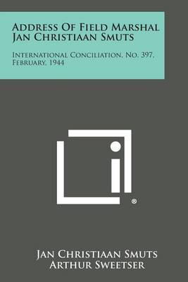 Address of Field Marshal Jan Christiaan Smuts: International Conciliation, No. 397, February, 1944 by Jan Christiaan Smuts