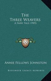 The Three Weavers: A Fairy Tale (1905) by Annie Fellows Johnston