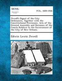 Jewell's Digest of the City Ordinances, Together with the Constitutional Provisions, Acts of the General Assembly and Decisions of the Courts Relative by Edwin Lewis Jewell