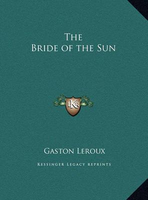The Bride of the Sun the Bride of the Sun by Gaston Leroux