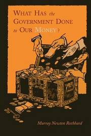 What Has the Government Done to Our Money? [Reprint of First Edition] by Murray Newton Rothbard