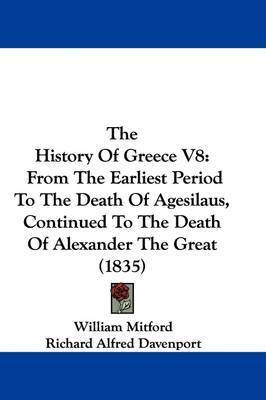 The History Of Greece V8: From The Earliest Period To The Death Of Agesilaus, Continued To The Death Of Alexander The Great (1835) by Richard Alfred Davenport