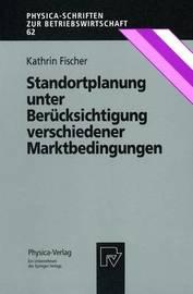 Standortplanung Unter Berucksichtigung Verschiedener Marktbedingungen by Kathrin Fischer