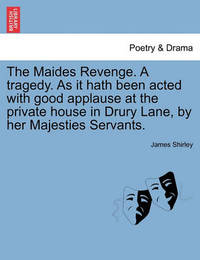 The Maides Revenge. a Tragedy. as It Hath Been Acted with Good Applause at the Private House in Drury Lane, by Her Majesties Servants. by James Shirley