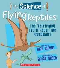 The Science of Flying Reptiles: The Terrifying Truth about the Pterosaurs (the Science of Dinosaurs and Prehistoric Monsters) by Alex Woolf