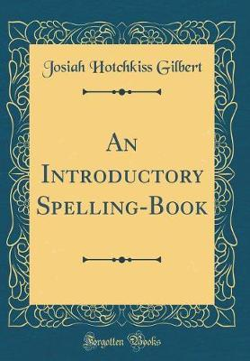 An Introductory Spelling-Book (Classic Reprint) by Josiah Hotchkiss Gilbert