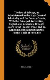 The Law of Salvage, as Administered in the High Court of Admiralty and the County Courts; With the Principal Authorities, English and American, Brought Down to the Present Time; And an Appendix, Containing Statutes, Forms, Table of Fees, Etc by Edwyn Jones