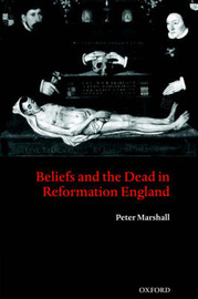 Beliefs and the Dead in Reformation England by Peter Marshall image
