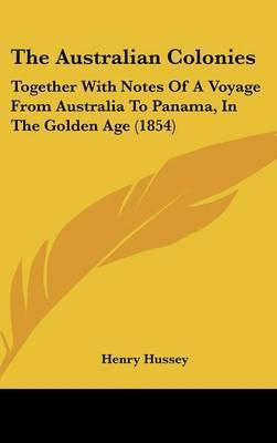 The Australian Colonies: Together With Notes Of A Voyage From Australia To Panama, In The Golden Age (1854) by Henry Hussey