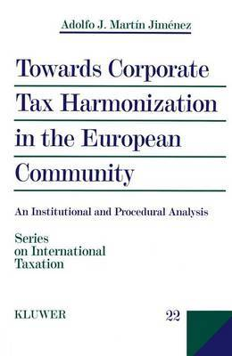 Towards Corporate Tax Harmonization in the European Community by Adolfo J. Martin Jimenez
