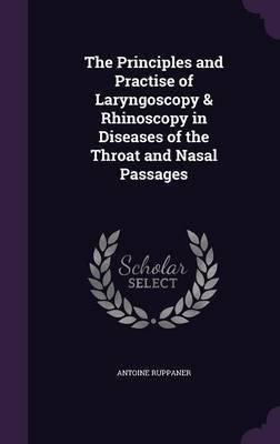 The Principles and Practise of Laryngoscopy & Rhinoscopy in Diseases of the Throat and Nasal Passages by Antoine Ruppaner image