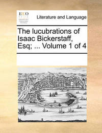 The Lucubrations of Isaac Bickerstaff, Esq; ... Volume 1 of 4 by Multiple Contributors