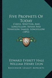 Five Prophets of Today: Curtis, Whittier, and Longfellow; Renan and Tennyson; Samuel Longfellow (1892) by Charles Gordon Ames