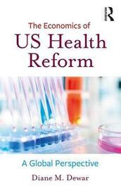 The Economics of US Health Reform by Diane M. Dewar