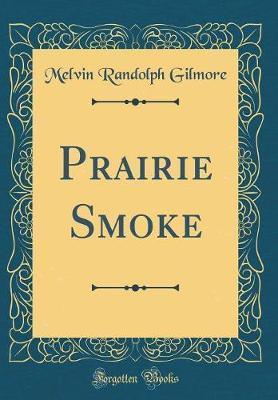 Prairie Smoke (Classic Reprint) by Melvin Randolph Gilmore
