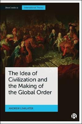 The Idea of Civilization and the Making of the Global Order by Andrew Linklater