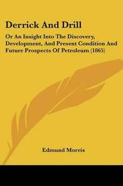 Derrick and Drill: Or an Insight Into the Discovery, Development, and Present Condition and Future Prospects of Petroleum (1865) by Edmund Morris