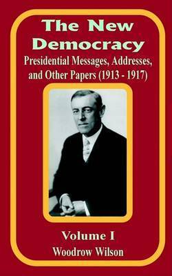 The New Democracy: Presidential Messages, Addresses, and Other Papers 1913 - 1917 by Woodrow Wilson