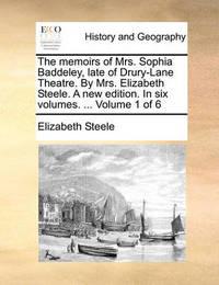 The Memoirs of Mrs. Sophia Baddeley, Late of Drury-Lane Theatre. by Mrs. Elizabeth Steele. a New Edition. in Six Volumes. ... Volume 1 of 6 by Elizabeth Steele