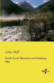 North Tyrol, Bavarian and Salzburg Alps by John Ball