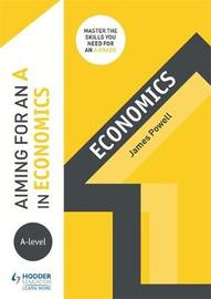 Aiming for an A in A-level Economics by James Powell