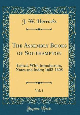 The Assembly Books of Southampton, Vol. 1 by J. W. Horrocks