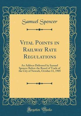 Vital Points in Railway Rate Regulations by Samuel Spencer