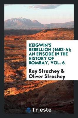 Keigwin's Rebellion (1683-4); An Episode in the History of Bombay, Vol. 6 by Ray Strachey