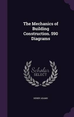 The Mechanics of Building Construction. 590 Diagrams by Henry Adams
