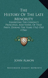 The History of the Late Minority: Exhibiting the Conduct, Principles, and Views, of That Party, During the Years 1762-1765 (1766) by John Almon