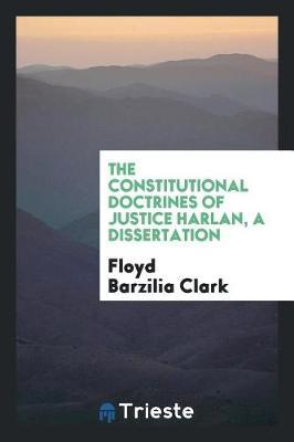 The Constitutional Doctrines of Justice Harlan, a Dissertation by Floyd Barzilia Clark image