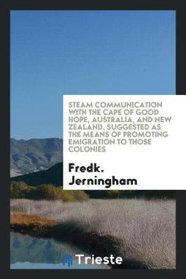 Steam Communication with the Cape of Good Hope, Australia, and New Zealand, Suggested as the Means of Promoting Emigration to Those Colonies by Fredk Jerningham