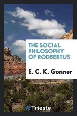 The Social Philosophy of Rodbertus by E.C.K. Gonner