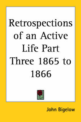 Retrospections of an Active Life Part Three 1865 to 1866 by John Bigelow