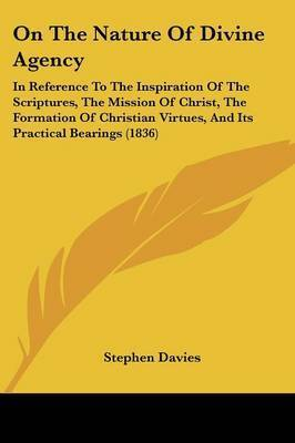 On The Nature Of Divine Agency: In Reference To The Inspiration Of The Scriptures, The Mission Of Christ, The Formation Of Christian Virtues, And Its Practical Bearings (1836) by Stephen Davies