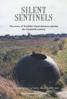 Silent Sentinels: The Story of Norfolk's Fixed Defences in the Twentieth Century by Christopher Bird