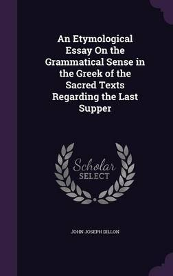 An Etymological Essay on the Grammatical Sense in the Greek of the Sacred Texts Regarding the Last Supper by John Joseph Dillon