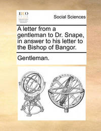 A Letter from a Gentleman to Dr. Snape, in Answer to His Letter to the Bishop of Bangor by Gentleman