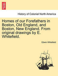 Homes of Our Forefathers in Boston, Old England, and Boston, New England. from Original Drawings by E. Whitefield. by Edwin Whitefield