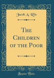 The Children of the Poor (Classic Reprint) by Jacob A Riis