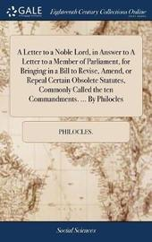 A Letter to a Noble Lord, in Answer to a Letter to a Member of Parliament, for Bringing in a Bill to Revise, Amend, or Repeal Certain Obsolete Statutes, Commonly Called the Ten Commandments. ... by Philocles by Philocles image