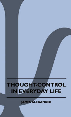 Thought-Control In Everyday Life by James Alexander
