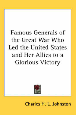 Famous Generals of the Great War Who Led the United States and Her Allies to a Glorious Victory by Charles H.L. Johnston image