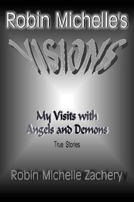 Robin Michelle's VISIONS My Visits with Angels and Demons True Stories by Robin Michelle Zachery