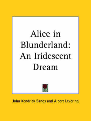 Alice in Blunderland: an Iridescent Dream (1907) by John Kendrick Bangs