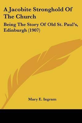 A Jacobite Stronghold of the Church: Being the Story of Old St. Paul's, Edinburgh (1907) by Mary E Ingram