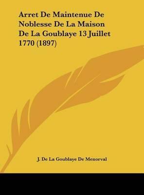 Arret de Maintenue de Noblesse de La Maison de La Goublaye 13 Juillet 1770 (1897) by J De La Goublaye De Menorval