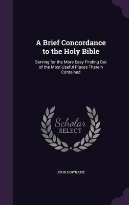 A Brief Concordance to the Holy Bible by John Downame